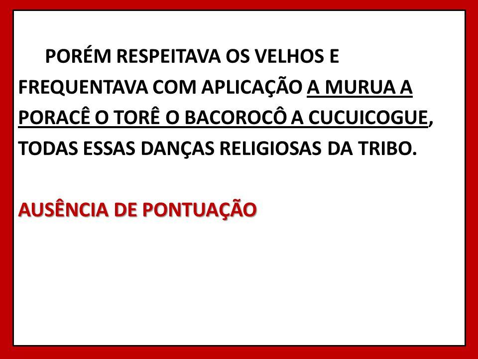 PORÉM RESPEITAVA OS VELHOS E FREQUENTAVA COM APLICAÇÃO A MURUA A PORACÊ O TORÊ O BACOROCÔ A CUCUICOGUE, TODAS ESSAS DANÇAS RELIGIOSAS DA TRIBO. AUSÊNC