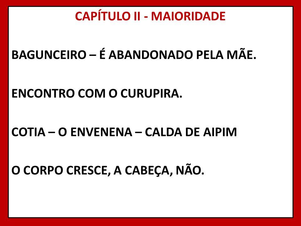 CAPÍTULO II - MAIORIDADE BAGUNCEIRO – É ABANDONADO PELA MÃE. ENCONTRO COM O CURUPIRA. COTIA – O ENVENENA – CALDA DE AIPIM O CORPO CRESCE, A CABEÇA, NÃ