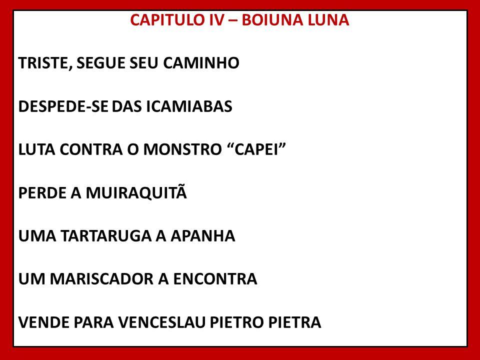 CAPITULO IV – BOIUNA LUNA TRISTE, SEGUE SEU CAMINHO DESPEDE-SE DAS ICAMIABAS LUTA CONTRA O MONSTRO CAPEI PERDE A MUIRAQUITÃ UMA TARTARUGA A APANHA UM