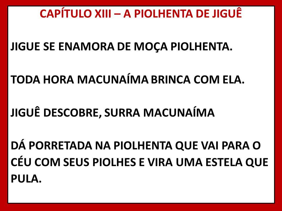 CAPÍTULO XIII – A PIOLHENTA DE JIGUÊ JIGUE SE ENAMORA DE MOÇA PIOLHENTA. TODA HORA MACUNAÍMA BRINCA COM ELA. JIGUÊ DESCOBRE, SURRA MACUNAÍMA DÁ PORRET