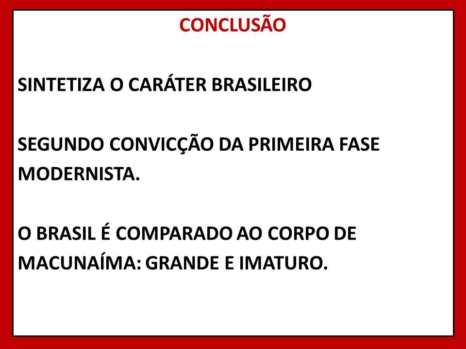 CONCLUSÃO SINTETIZA O CARÁTER BRASILEIRO SEGUNDO CONVICÇÃO DA PRIMEIRA FASE MODERNISTA. O BRASIL É COMPARADO AO CORPO DE MACUNAÍMA: GRANDE E IMATURO.