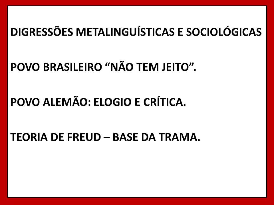 DIGRESSÕES METALINGUÍSTICAS E SOCIOLÓGICAS POVO BRASILEIRO NÃO TEM JEITO. POVO ALEMÃO: ELOGIO E CRÍTICA. TEORIA DE FREUD – BASE DA TRAMA.