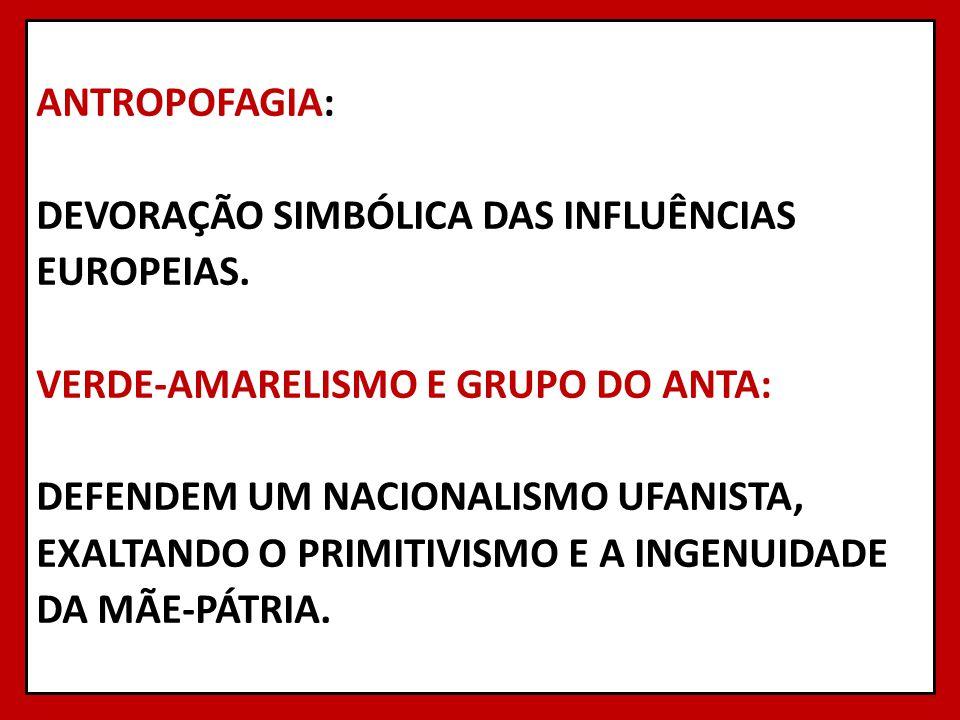 ANTROPOFAGIA: DEVORAÇÃO SIMBÓLICA DAS INFLUÊNCIAS EUROPEIAS. VERDE-AMARELISMO E GRUPO DO ANTA: DEFENDEM UM NACIONALISMO UFANISTA, EXALTANDO O PRIMITIV