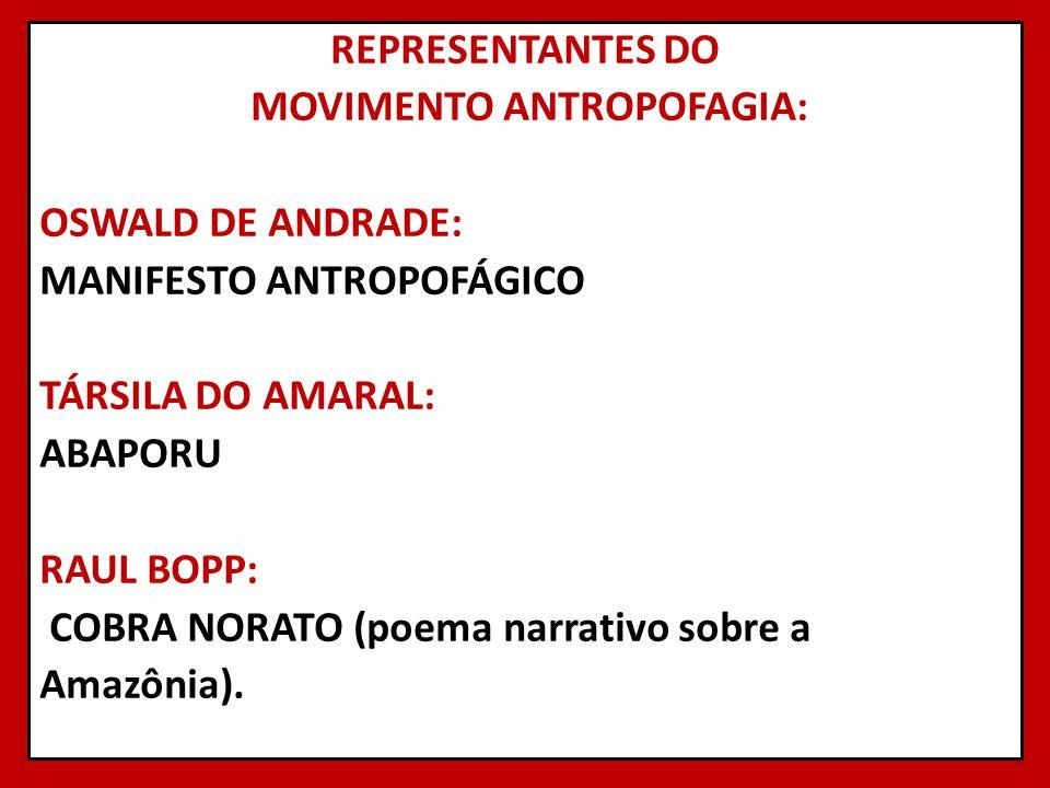 REPRESENTANTES DO MOVIMENTO ANTROPOFAGIA: OSWALD DE ANDRADE: MANIFESTO ANTROPOFÁGICO TÁRSILA DO AMARAL: ABAPORU RAUL BOPP: COBRA NORATO (poema narrati