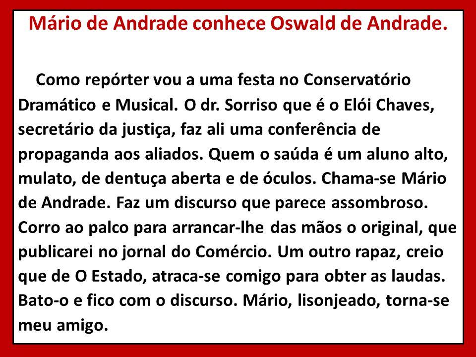 Mário de Andrade conhece Oswald de Andrade. Como repórter vou a uma festa no Conservatório Dramático e Musical. O dr. Sorriso que é o Elói Chaves, sec