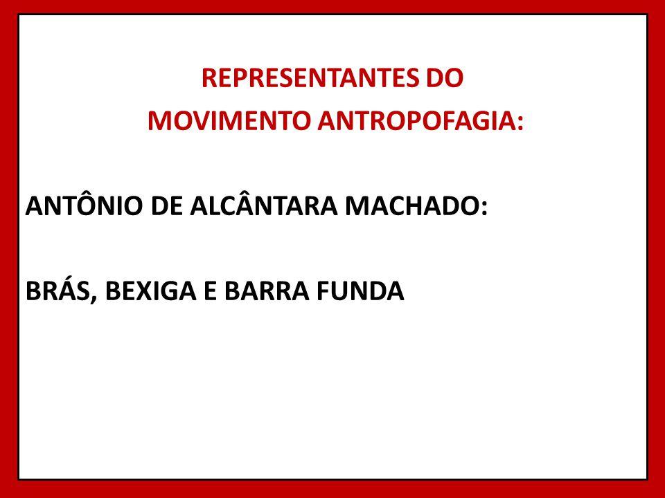 REPRESENTANTES DO MOVIMENTO ANTROPOFAGIA: ANTÔNIO DE ALCÂNTARA MACHADO: BRÁS, BEXIGA E BARRA FUNDA