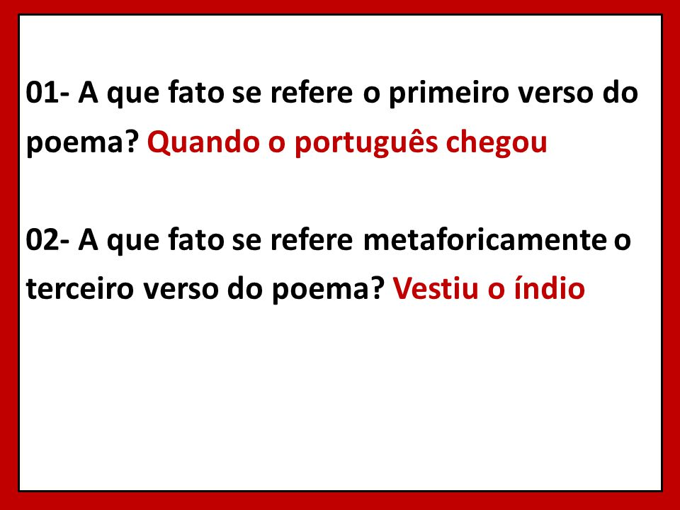 01- A que fato se refere o primeiro verso do poema? Quando o português chegou 02- A que fato se refere metaforicamente o terceiro verso do poema? Vest