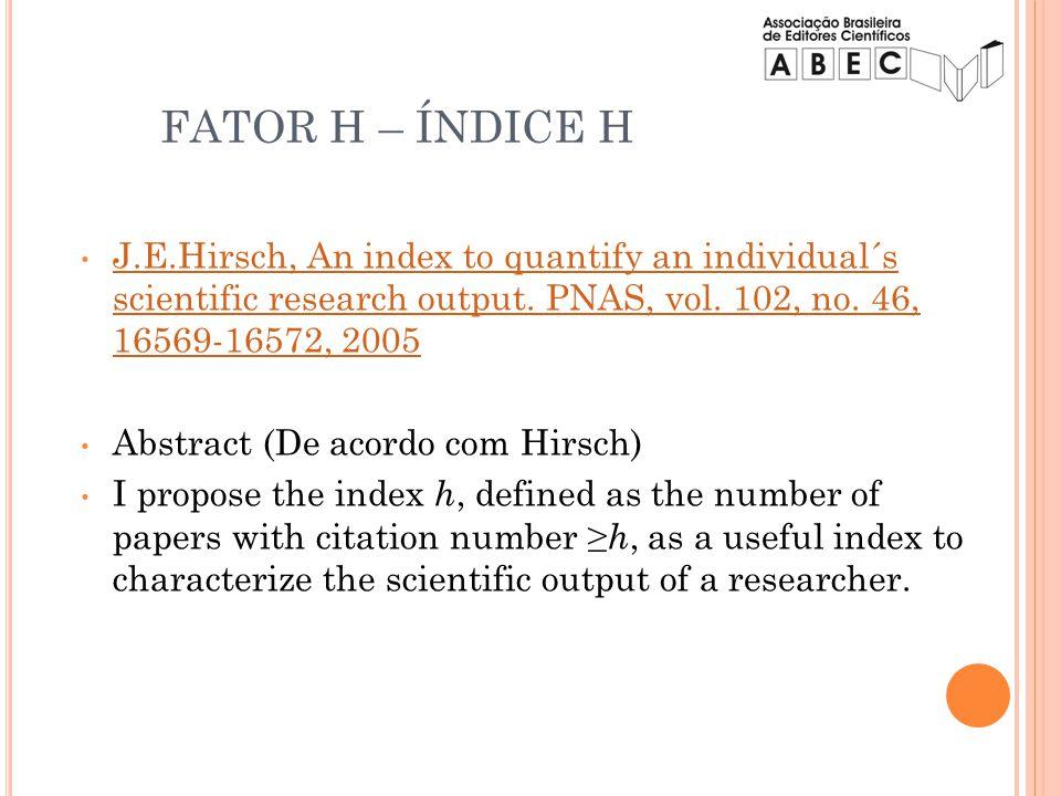 FATOR H – ÍNDICE H J.E.Hirsch, An index to quantify an individual´s scientific research output. PNAS, vol. 102, no. 46, 16569-16572, 2005 J.E.Hirsch,