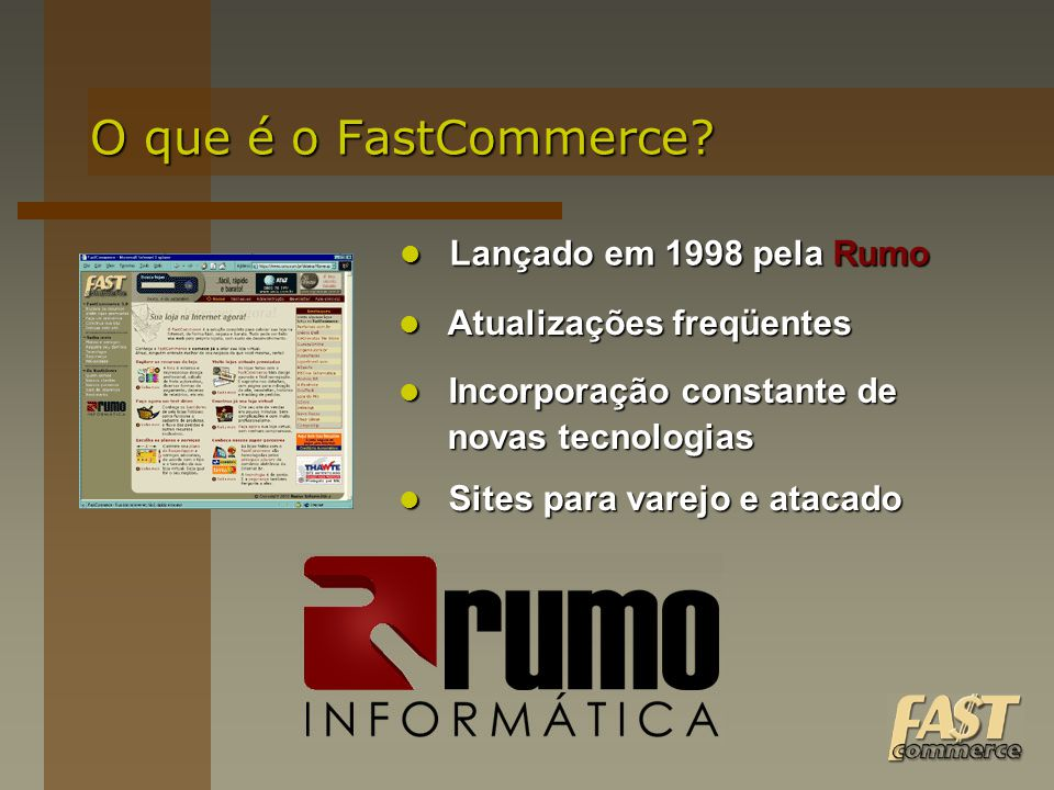 O que é o FastCommerce? Lançado em 1998 pela Rumo Lançado em 1998 pela Rumo Atualizações freqüentes Atualizações freqüentes Incorporação constante de