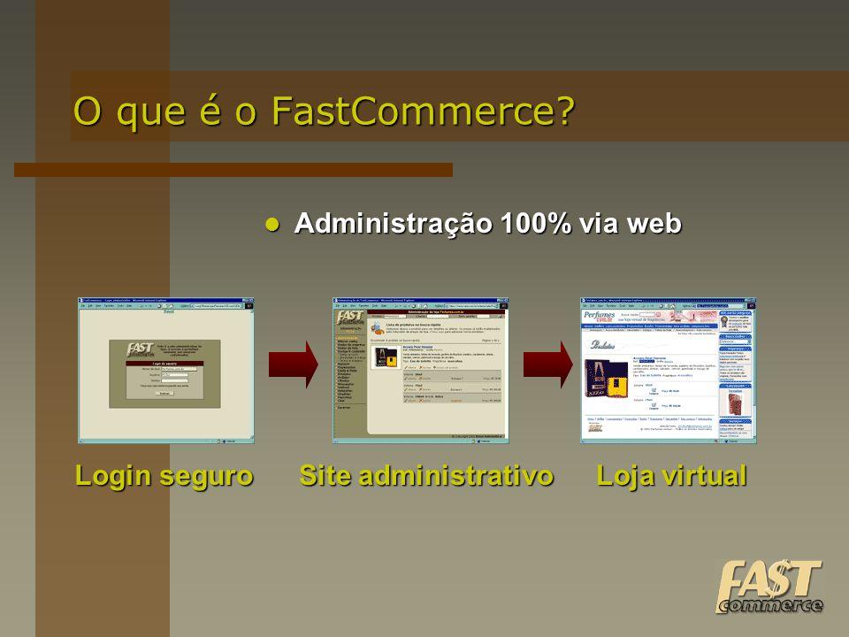 O que é o FastCommerce? Administração 100% via web Administração 100% via web Site administrativo Login seguro Loja virtual