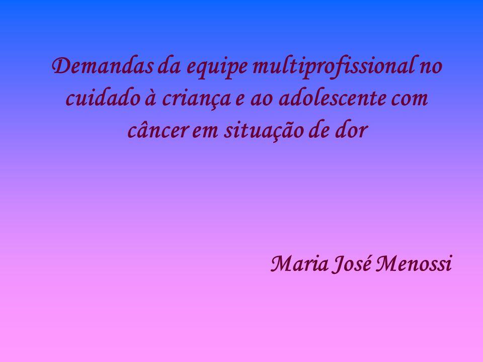 Demandas da equipe multiprofissional no cuidado à criança e ao adolescente com câncer em situação de dor Maria José Menossi