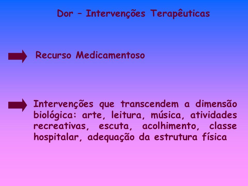 Dor – Intervenções Terapêuticas Recurso Medicamentoso Intervenções que transcendem a dimensão biológica: arte, leitura, música, atividades recreativas