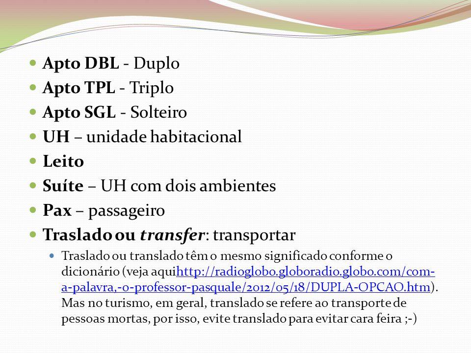 Apto DBL - Duplo Apto TPL - Triplo Apto SGL - Solteiro UH – unidade habitacional Leito Suíte – UH com dois ambientes Pax – passageiro Traslado ou transfer: transportar Traslado ou translado têm o mesmo significado conforme o dicionário (veja aquihttp://radioglobo.globoradio.globo.com/com- a-palavra,-o-professor-pasquale/2012/05/18/DUPLA-OPCAO.htm).