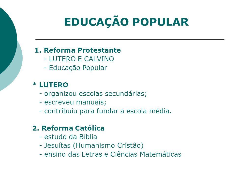 1. Reforma Protestante - LUTERO E CALVINO - Educação Popular * LUTERO - organizou escolas secundárias; - escreveu manuais; - contribuiu para fundar a