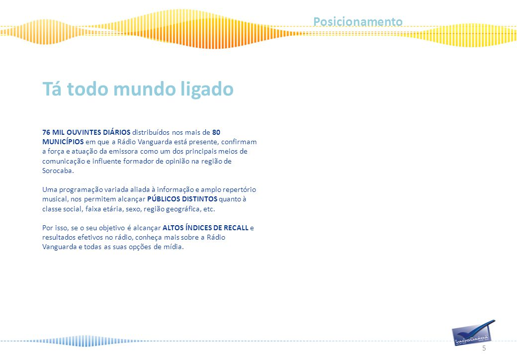76 MIL OUVINTES DIÁRIOS distribuídos nos mais de 80 MUNICÍPIOS em que a Rádio Vanguarda está presente, confirmam a força e atuação da emissora como um dos principais meios de comunicação e influente formador de opinião na região de Sorocaba.
