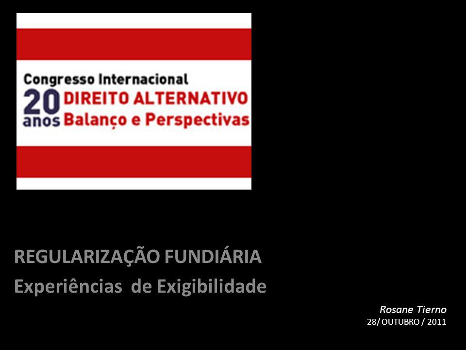 REGULARIZAÇÃO FUNDIÁRIA Experiências de Exigibilidade Rosane Tierno 28/ OUTUBRO / 2011