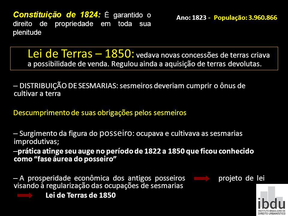 Constituição de 1824: É garantido o direito de propriedade em toda sua plenitude Ano: 1823 - População: 3.960.866 Lei de Terras – 1850: vedava novas c