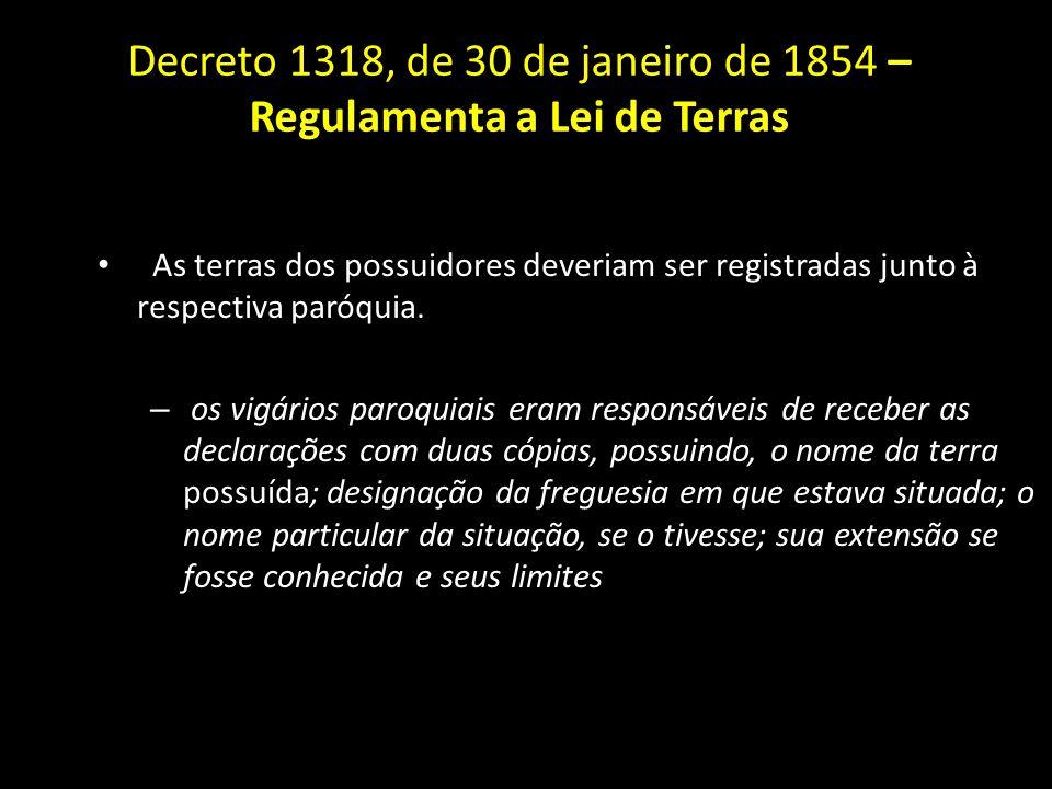 Decreto 1318, de 30 de janeiro de 1854 – Regulamenta a Lei de Terras As terras dos possuidores deveriam ser registradas junto à respectiva paróquia. –