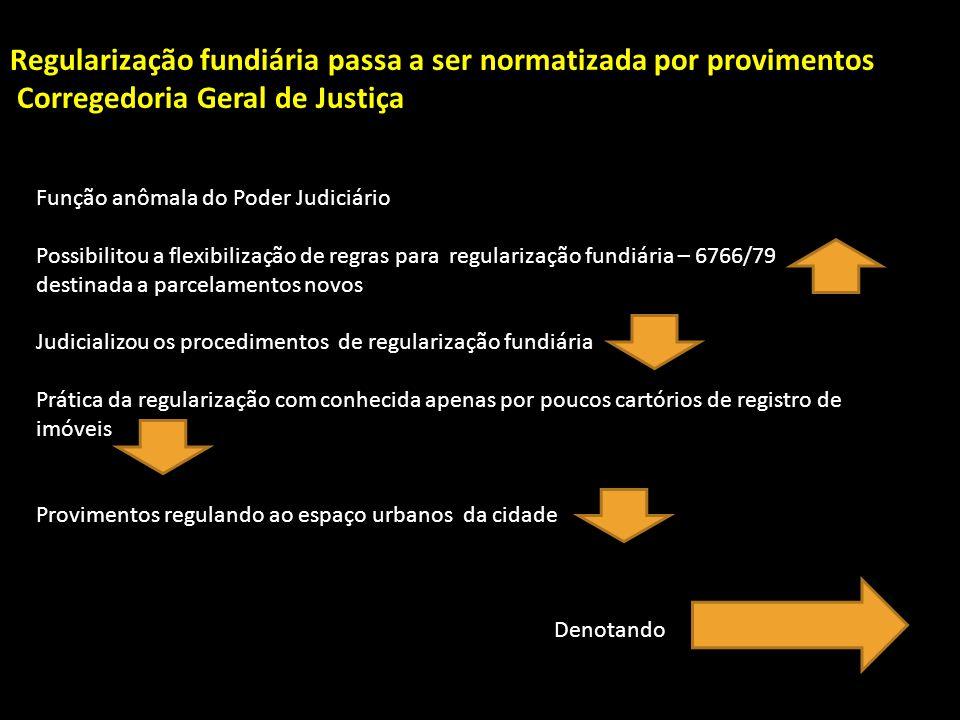 Regularização fundiária passa a ser normatizada por provimentos Corregedoria Geral de Justiça Função anômala do Poder Judiciário Possibilitou a flexib
