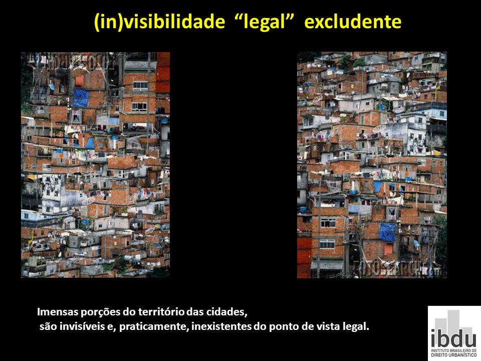 (in)visibilidade legal excludente Imensas porções do território das cidades, são invisíveis e, praticamente, inexistentes do ponto de vista legal.