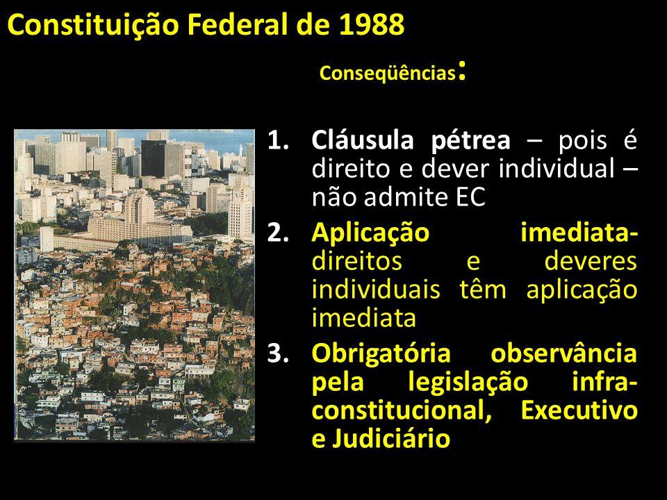 Conseqüências : 1.Cláusula pétrea – pois é direito e dever individual – não admite EC 2.Aplicação imediata- direitos e deveres individuais têm aplicaç