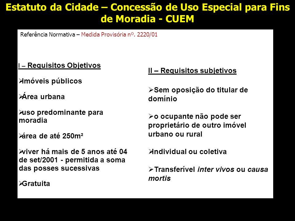 Estatuto da Cidade – Concessão de Uso Especial para Fins de Moradia - CUEM Referência Normativa – Medida Provisória nº. 2220/01 I – Requisitos Objetiv