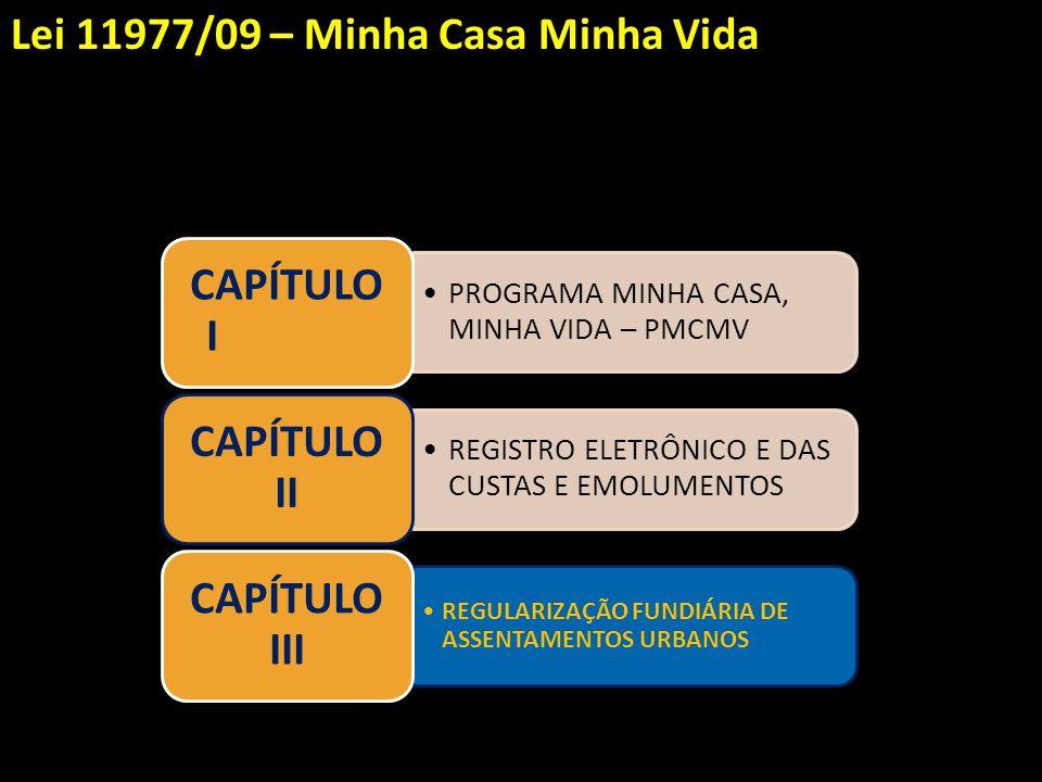 PROGRAMA MINHA CASA, MINHA VIDA – PMCMV CAPÍTULO I REGISTRO ELETRÔNICO E DAS CUSTAS E EMOLUMENTOS CAPÍTULO II REGULARIZAÇÃO FUNDIÁRIA DE ASSENTAMENTOS