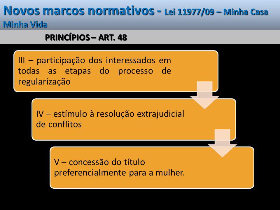 Novos marcos normativos - Lei 11977/09 – Minha Casa Minha Vida PRINCÍPIOS – ART. 48 III – participação dos interessados em todas as etapas do processo