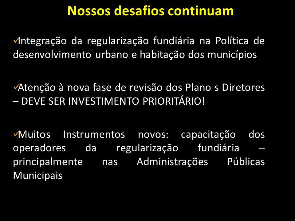 Nossos desafios continuam Integração da regularização fundiária na Política de desenvolvimento urbano e habitação dos municípios Atenção à nova fase d