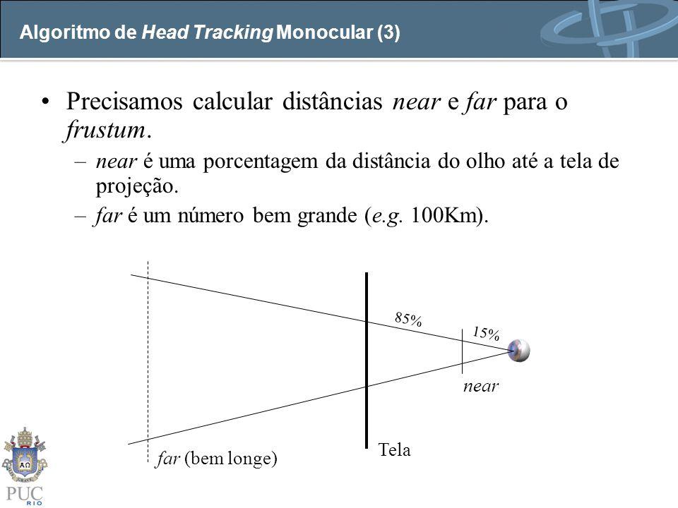 Algoritmo de Head Tracking Monocular (3) Precisamos calcular distâncias near e far para o frustum. –near é uma porcentagem da distância do olho até a