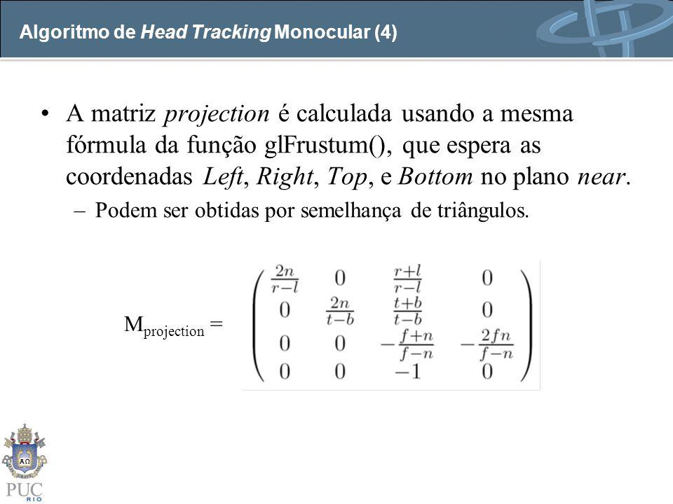 Algoritmo de Head Tracking Monocular (4) A matriz projection é calculada usando a mesma fórmula da função glFrustum(), que espera as coordenadas Left,