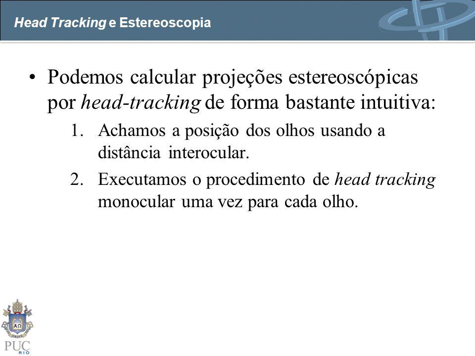 Head Tracking e Estereoscopia Podemos calcular projeções estereoscópicas por head-tracking de forma bastante intuitiva: 1.Achamos a posição dos olhos