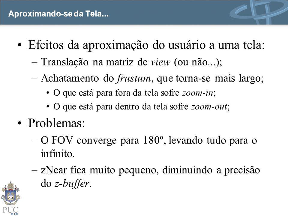 Aproximando-se da Tela... Efeitos da aproximação do usuário a uma tela: –Translação na matriz de view (ou não...); –Achatamento do frustum, que torna-