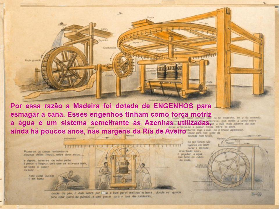 Por essa razão a Madeira foi dotada de ENGENHOS para esmagar a cana.