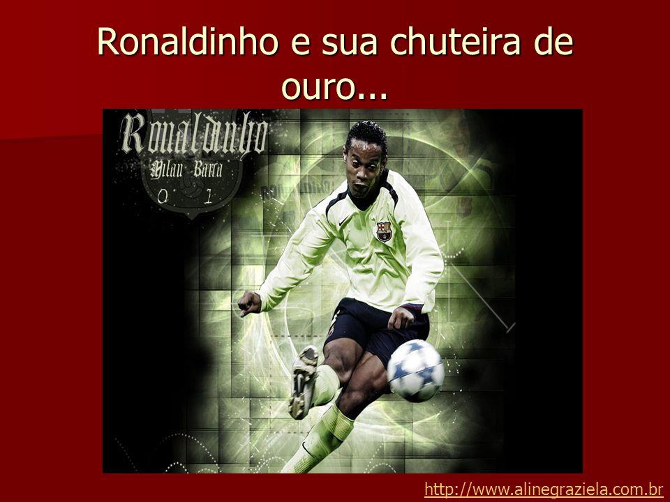 Ronaldinho e sua chuteira de ouro... http://www.alinegraziela.com.br