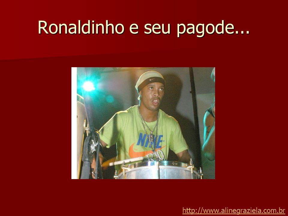 Ronaldinho e seu pagode... http://www.alinegraziela.com.br