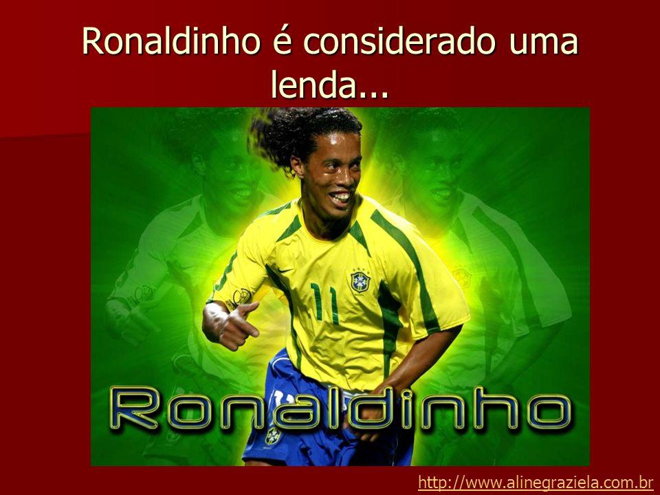 Ronaldinho é considerado uma lenda... http://www.alinegraziela.com.br