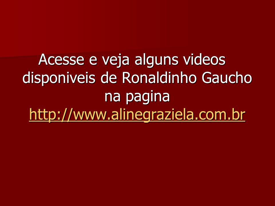 Acesse e veja alguns videos disponiveis de Ronaldinho Gaucho na pagina http://www.alinegraziela.com.br http://www.alinegraziela.com.br