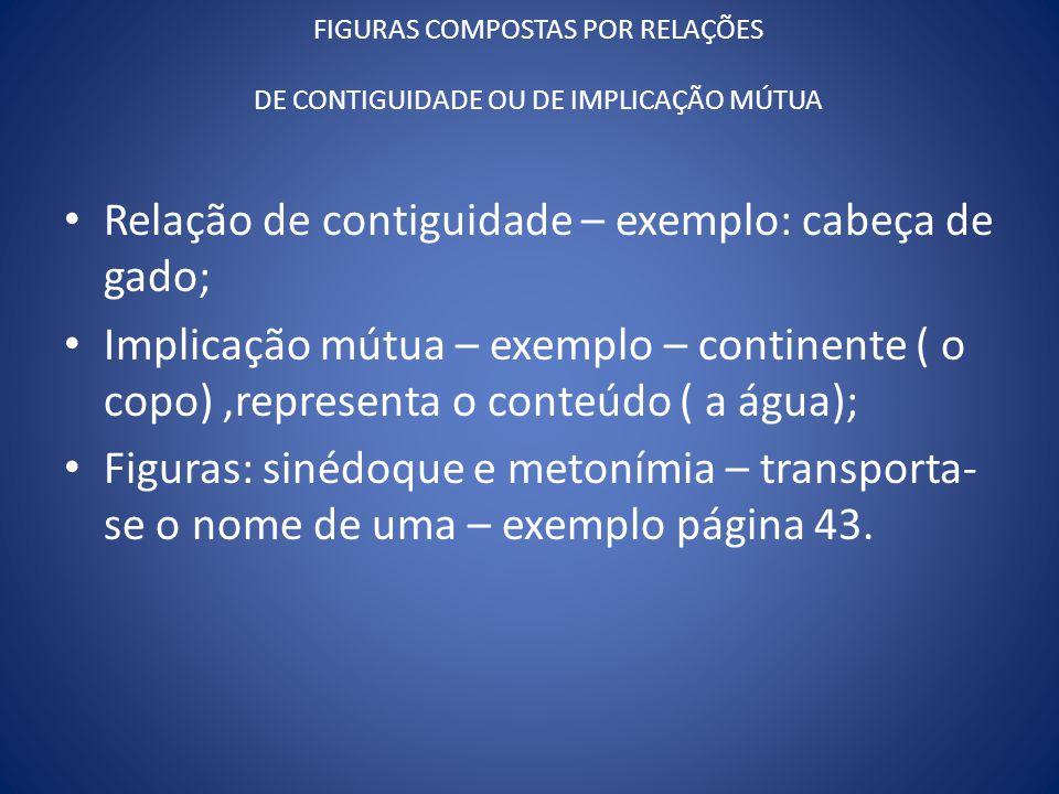 FIGURAS COMPOSTAS POR RELAÇÕES DE CONTIGUIDADE OU DE IMPLICAÇÃO MÚTUA Relação de contiguidade – exemplo: cabeça de gado; Implicação mútua – exemplo –