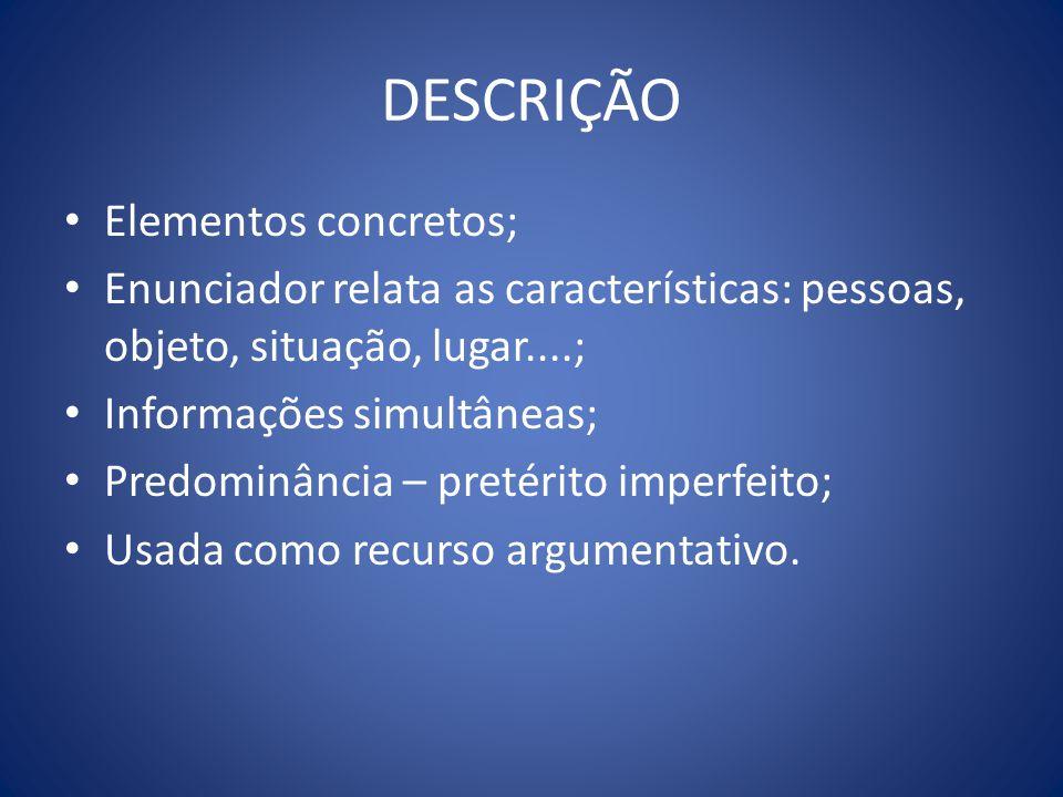 DESCRIÇÃO Elementos concretos; Enunciador relata as características: pessoas, objeto, situação, lugar....; Informações simultâneas; Predominância – pretérito imperfeito; Usada como recurso argumentativo.
