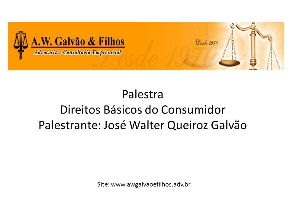 Palestra Direitos Básicos do Consumidor Palestrante: José Walter Queiroz Galvão Site: www.awgalvaoefilhos.adv.br