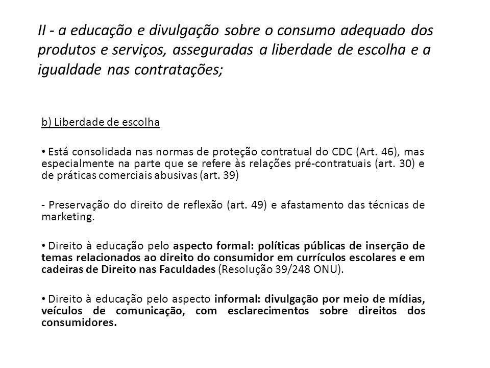 II - a educação e divulgação sobre o consumo adequado dos produtos e serviços, asseguradas a liberdade de escolha e a igualdade nas contratações; b) Liberdade de escolha Está consolidada nas normas de proteção contratual do CDC (Art.