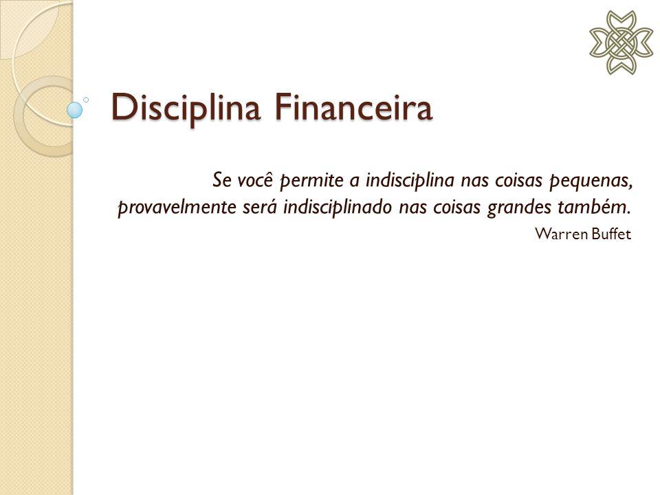 Disciplina Financeira Agenda: Disciplina: uma ferramenta faz tudo Primeiro planejar, depois agir Controle dos gastos O perigo do crédito Metas Metas de verdade Desenvolva o hábito de poupar O melhor dos investimentos