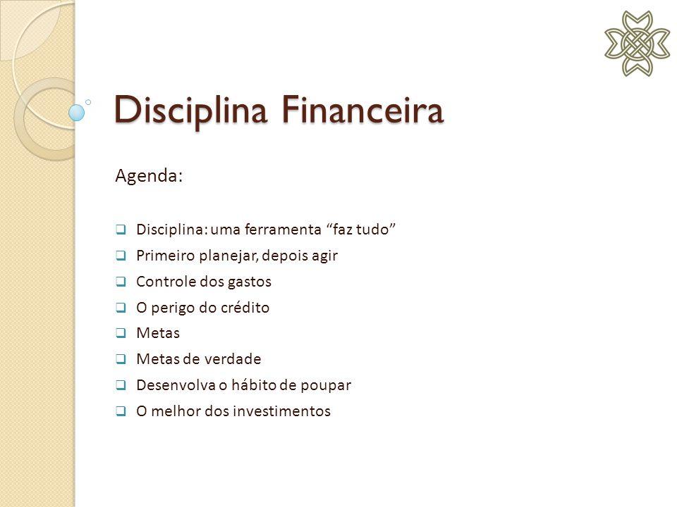 Disciplina Financeira Agenda: Disciplina: uma ferramenta faz tudo Primeiro planejar, depois agir Controle dos gastos O perigo do crédito Metas Metas d