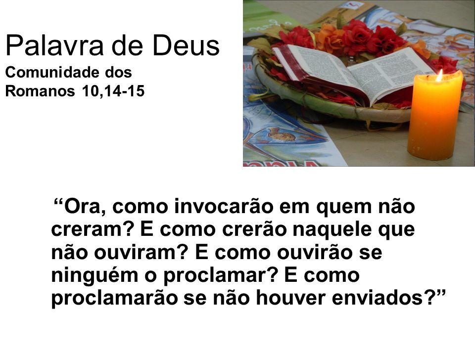 Palavra de Deus Comunidade dos Romanos 10,14-15 Ora, como invocarão em quem não creram.