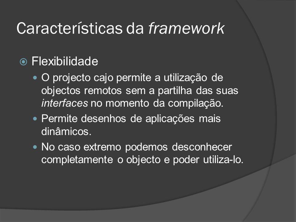 Características da framework Flexibilidade O projecto cajo permite a utilização de objectos remotos sem a partilha das suas interfaces no momento da c
