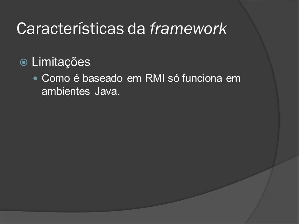 Características da framework Limitações Como é baseado em RMI só funciona em ambientes Java.