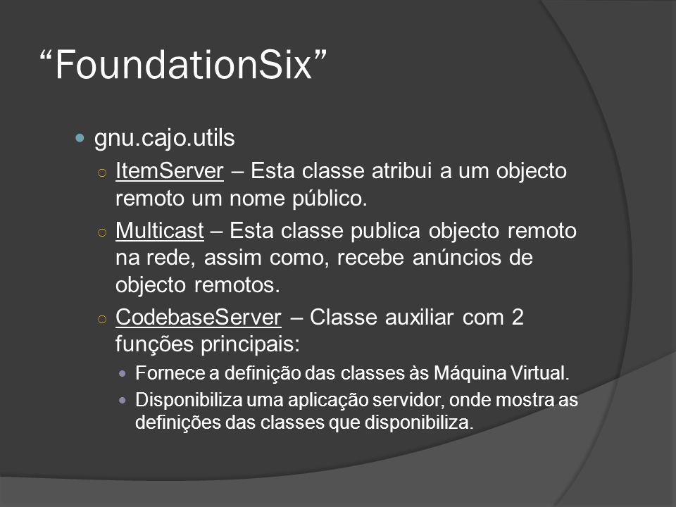 FoundationSix gnu.cajo.utils ItemServer – Esta classe atribui a um objecto remoto um nome público. Multicast – Esta classe publica objecto remoto na r