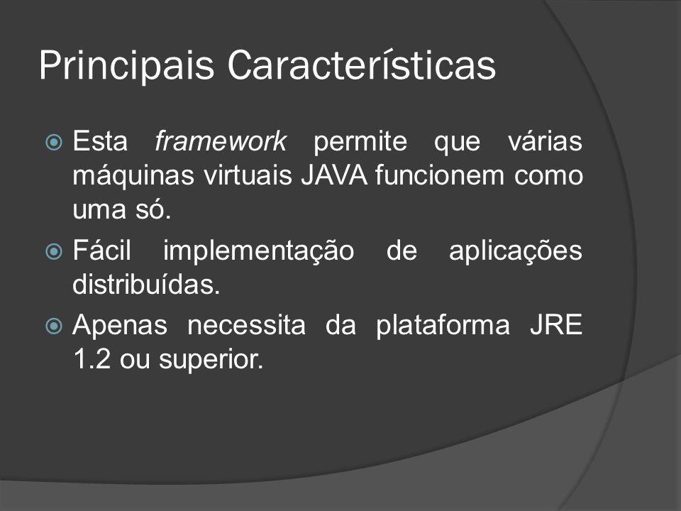 Principais Características Esta framework permite que várias máquinas virtuais JAVA funcionem como uma só. Fácil implementação de aplicações distribuí
