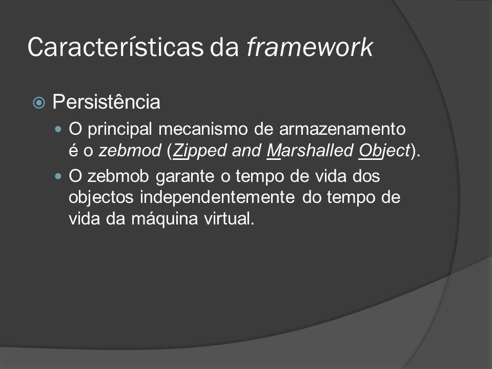 Características da framework Persistência O principal mecanismo de armazenamento é o zebmod (Zipped and Marshalled Object). O zebmob garante o tempo d
